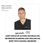 135: Andy Hnilo of Alitura Naturals on Reversing Scarring and Healing His Body with Natural Remedies