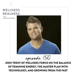 150: Josh Trent of Wellness Force on the Balance of Feminine Energy, the Master Plan with Technology, and Growing from the Past