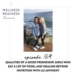 169: Qualities of a Good Friendship, Girls Who Eat a Lot of Food, and Healing Beyond Nutrition with Liz Anthony