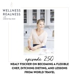 250: Nealy Fischer on Becoming a Flexible Chef, Ditching Dieting, and Lessons from World Travel
