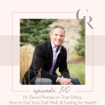 310: Dr. Daniel Pompa on True Detox, How to Get Your Cell Well, & Fasting for Health
