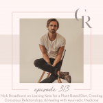 313: Nick Broadhurst on Leaving Keto for a Plant-Based Diet, Creating Conscious Relationships, & Healing with Ayurvedic Medicine