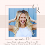 333: Abbey Gibb on Breaking Up with the TV Industry, Abusive Relationships, & Lyme Disease