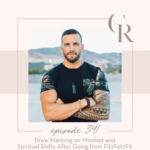 341: Drew Manning on Mindset and Spiritual Shifts After Going from Fit2Fat2Fit