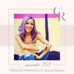 353: TRIGGER WARNING ft. Rachel Barber