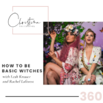 360: How to Be Basic Witches with Leah Knauer and Rachel Laforest