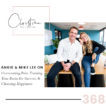 368: Angie & Mike Lee on Overcoming Pain, Training Your Brain for Success, & Choosing Happiness